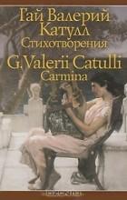 Гай Валерий Катулл - Гай Валерий Катулл. Стихотворения / G. Valerii Catulli: Carmina