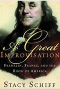 Stacy Schiff - A Great Improvisation: Franklin, France, and the Birth of America