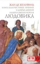 Жан де Жуанвиль - Книга благочестивых речений и добрых деяний нашего святого короля Людовика