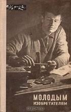 А. Борин, А. Пресняков - Молодым изобретателям