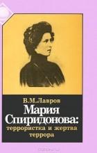 В. М. Лавров - Мария Спиридонова. Террористка и жертва террора
