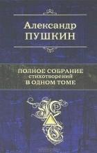 Александр Пушкин - Полное собрание стихотворений в одном томе