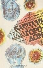 Юрий Томин - Карусели над городом. А, Б, В, Г, Д и другие... (сборник)