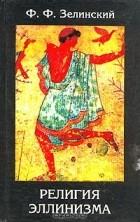 Фаддей Зелинский - Религия эллинизма