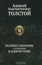 Алексей Константинович Толстой — Полное собрание сочинений в одном томе