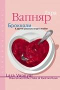 Лара Вапняр - Брокколи и другие рассказы о еде и любви (сборник)