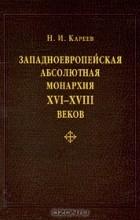 Н. И. Кареев - Западноевропейская абсолютная монархия XVI-XVIII веков