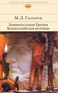 М. Л. Гаспаров - Занимательная Греция. Капитолийская волчица (сборник)