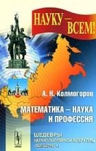 А. Н. Колмогоров - Математика - наука и профессия