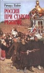 Ричард Эдгар Пайпс - Россия при старом режиме