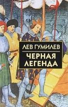Лев Гумилев - Черная легенда