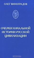 Олег Виноградов - Очерки начальной истории русской цивилизации