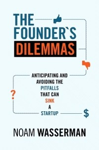 Noam Wasserman — The Founder's Dilemmas: Anticipating and Avoiding the Pitfalls That Can Sink a Startup