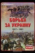А. П. Грицкевич - Борьба за Украину. 1917-1921