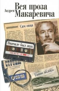 Андрей Макаревич - Вся проза Андрея Макаревича (сборник)