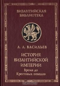 А. А. Васильев — История Византийской империи. В двух книгах. Книга 1. Время до Крестовых походов