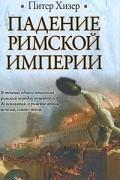 Питер Хизер - Падение Римской империи