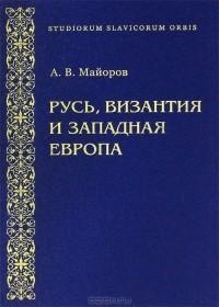 А. В. Майоров — Русь, Византия и Западная Европа