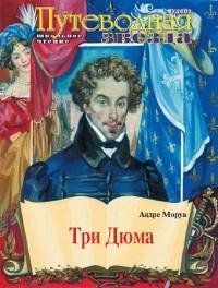 Андре Моруа - Три Дюма