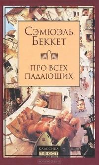 Сэмюэль Беккет - Про всех падающих. Пьесы (сборник)