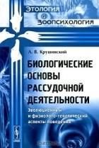 Л. В. Крушинский - Биологические основы рассудочной деятельности. Эволюционный и физиолого-генетический аспекты поведения