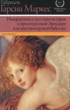 Габриэль Гарсиа Маркес - Невероятная и грустная история о простодушной Эрендире и ее жестокосердной бабушке (сборник)