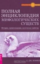 Д. Дж. Конвей - Полная энциклопедия мифологических существ. История, происхождение, магические свойства