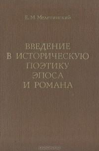 Е. М. Мелетинский - Введение в историческую поэтику эпоса и романа