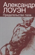 Александр Лоуэн - Предательство тела