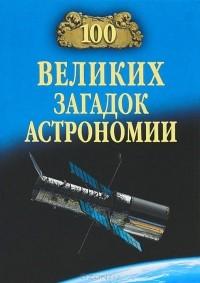 Александр Волков - 100 великих загадок астрономии