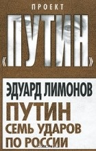 Эдуард Лимонов - Путин. Семь ударов по России