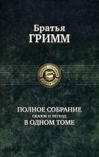 Братья Гримм - Полное собрание сказок и легенд в одном томе