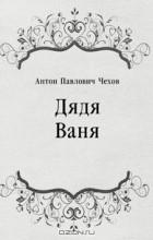 Антон Павлович Чехов - Дядя Ваня