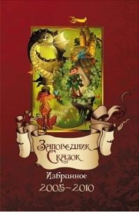 - Заповедник Сказок 2005 – 2010: Избранное (сборник)