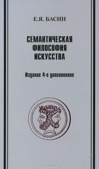 Е. Я. Басин - Семантическая философия искусства