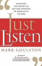 Mark Goulston - Just Listen: Discover the Secret to Getting Through to Absolutely Anyone
