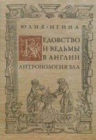 Юлия Игина - Ведовство и ведьмы в Англии. Антропология зла