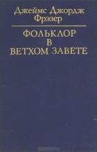 Джеймс Джордж Фрэзер - Фольклор в Ветхом завете