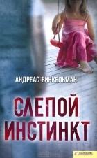 Андреас Винкельман - Слепой инстинкт
