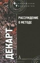 Рене Декарт - Рассуждение о методе, чтобы верно направлять свой разум и отыскивать истину в науках и другие философские работы