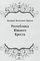 Валерий Яковлевич Брюсов - Республика Южного Креста