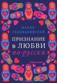 Мария Голованивская - Признание в любви по-русски