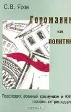С. В. Яров - Горожанин как политик: Революция, военный коммунизм и НЭП глазами петроградцев.