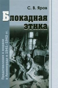 С. В. Яров - Блокадная этика. Представления о морали в Ленинграде в 1941-1942 гг.