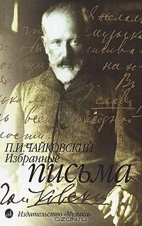 П. И. Чайковский - П. И. Чайковский. Избранные письма