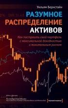 Уильям Бернстайн - Разумное распределение активов. Как построить свой портфель с максимальной доходностью и минимальным риском