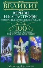 Максим Артемьев - Великие взрывы и катастрофы, сотворенные человеческими руками. 100 историй, от которых содрогнулось человечество