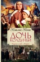 Кэтлин Кент - Дочь колдуньи