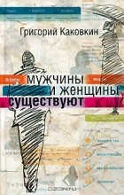 Григорий Каковкин - Мужчины и женщины существуют