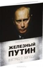 Ангус Роксборо - Железный Путин. Взгляд с Запада